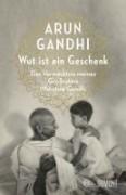 Wut ist ein Geschenk     Das Vermächtnis meines Großvaters Mahatma Gandhi
